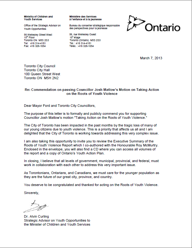 "Dear Mayor Ford and Toronto City Councillors, The purpose of this letter is to formally and publicly commend you for supporting Councillor Josh Matlow's motion ""Taking Action on the Roots of Youth Violence."" The City of Toronto has been impacted in the past months by the tragic loss of many of our young citizens due to youth violence. This is a priority that affects us all and I am delighted that the City of Toronto is working towards addressing this very complex issue. I am also taking this opportunity to invite you to review the Executive Summary of the Roots of Youth Violence Report which I co-authored with the Honourable Roy McMurtry. Enclosed in the envelope, you will also find a CD where you can access all volumes of the report and a copy of Ontario's Youth Action Plan. In closing, I believe that all levels of government, municipal, provincial, and federal, must work in collaboration with each other to address this very important issue. As Torontonians, Ontarians, and Canadians, we must care for the younger population as they are the future of our great city, province, and country. You deserve to be congratulated and thanked for acting on the Roots of Youth Violence. Sincerely, Dr. Alvin Curling Strategic Advisor on Youth Opportunities to the Minister of Children and Youth Services"