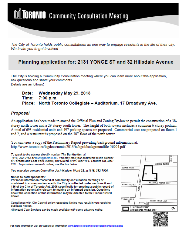 The City of Toronto holds public consultations as one way to engage residents in the life of their city. We invite you to get involved.  Planning application for: 2131 YONGE ST and 32 Hillsdale Avenue    The City is holding a Community Consultation meeting where you can learn more about this application,  ask questions and share your comments.  Details are as follows:  	Date:	Wednesday May 29, 2013 	Time:	7:00 p.m.  	Place:	North Toronto Collegiate – Auditorium, 17 Broadway Ave.  Proposal  An application has been made to amend the Official Plan and Zoning By-law to permit the construction of a 38-storey north tower and a 29-storey south tower.  The height of both towers includes a common 6-storey podium.  A total of 693 residential units and 497 parking spaces are proposed.  Commercial uses are proposed on floors 1 and 2, and a restaurant is proposed on the 38th floor of the north tower.  You can view a copy of the Preliminary Report providing background information at: http://www.toronto.ca/legdocs/mmis/2013/te/bgrd/backgroundfile-56904.pdf  To speak to the planner directly, contact Tim Burkholder, at     (416) 392-0412 or tburk@toronto.ca . You may mail your comments to the planner at Toronto and East York District, 100 Queen St W Floor 18 E Toronto On, M5H 2N2.  To provide comments online, use the link below.    You may also contact Councillor Josh Matlow, Ward 22, at (416) 392-7906.  Notice to correspondents: Personal information received at community consultation meetings or contained in correspondence with the City is collected under sections 8 and 136 of the City of Toronto Act, 2006 specifically for creating a public record of information potentially relevant to making an informed decision. Questions about the collection of this information may be directed to the Planner listed above.  Compliance with City Council policy respecting Notice may result in you receiving duplicate notices. Attendant Care Services can be made available with some advance notice.