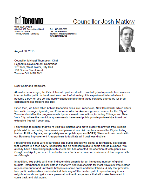 August 30, 2013   Councillor Michael Thompson, Chair Economic Development Committee 10th floor, West Tower, City Hall 100 Queen Street West Toronto ON  M5H 2N2    Dear Chair and Members,  Almost a decade ago, the City of Toronto partnered with Toronto Hydro to provide free wireless internet to the public in the downtown core. Unfortunately, this experiment faltered when it became a pay-for-use service hardly distinguishable from those services offered by for-profit corporations like Rogers and Bell.  Since then, we have fallen behind Canadian cities like Fredericton, New Brunswick, which offers free wi-fi coverage city-wide, and Edmonton, Alberta. An even greater concern for the City of Toronto should be the progress made by our closest competitors, including Chicago and New York City, where the municipal governments have used public-private partnerships to roll out extensive free wi-fi coverage.  I am writing to request that we re-visit this initiative and move quickly to provide free, reliable public wi-fi in our parks, the squares and plazas at our civic centres across the City including Nathan Phillips Square, and privately-owned public spaces (POPS). We should also work with our Business Improvement Area partners to facilitate wi-fi business districts.  Providing free public wi-fi in our parks and public spaces will signal to technology developers that Toronto is a tech-savvy jurisdiction and an excellent place to settle and do business. We already have a flourishing high-tech sector that has attracted the attention of tech giants like Google and Apple; we need to redouble our efforts to become an environment that supports the next Google.  In addition, free public wi-fi is an indispensible amenity for an increasing number of global tourists. International cellular data is expensive and inaccessible for most travellers who instead rely on infrequent and unreliable hotspots in some cafes and hotel lobbies. A city that provides free public wi-fi enables tourists 