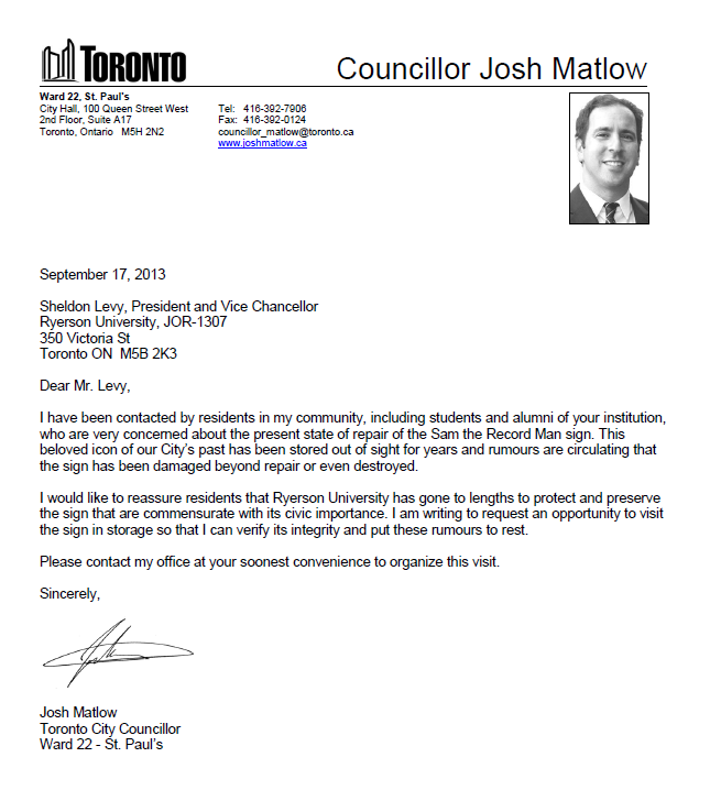 September 17, 2013 Sheldon Levy, President and Vice Chancellor Ryerson University, JOR-1307 350 Victoria St Toronto ON M5B 2K3 Dear Mr. Levy, I have been contacted by residents in my community, including students and alumni of your institution, who are very concerned about the present state of repair of the Sam the Record Man sign. This beloved icon of our City's past has been stored out of sight for years and rumours are circulating that the sign has been damaged beyond repair or even destroyed. I would like to reassure residents that Ryerson University has gone to lengths to protect and preserve the sign that are commensurate with its civic importance. I am writing to request an opportunity to visit the sign in storage so that I can verify its integrity and put these rumours to rest. Please contact my office at your soonest convenience to organize this visit. Sincerely, Josh Matlow Toronto City Councillor Ward 22 - St. Paul's