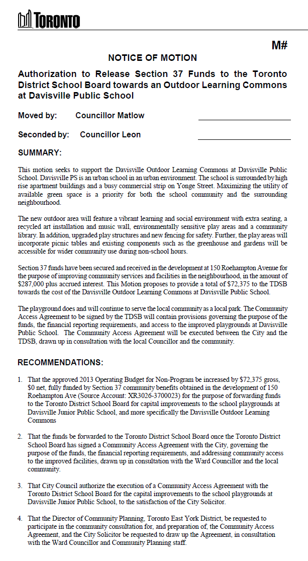 NOTICE OF MOTION  Authorization to Release Section 37 Funds to the Toronto District School Board towards an Outdoor Learning Commons at Davisville Public School   Moved by:Councillor Matlow  Seconded by:   Councillor Leon  SUMMARY:   This motion seeks to support the Davisville Outdoor Learning Commons at Davisville Public School. Davisville PS is an urban school in an urban environment. The school is surrounded by high rise apartment buildings and a busy commercial strip on Yonge Street. Maximizing the utility of available green space is a priority for both the school community and the surrounding neighbourhood.   The new outdoor area will feature a vibrant learning and social environment with extra seating, a recycled art installation and music wall, environmentally sensitive play areas and a community library. In addition, upgraded play structures and new fencing for safety. Further, the play areas will incorporate picnic tables and existing components such as the greenhouse and gardens will be accessible for wider community use during non-school hours.    Section 37 funds have been secured and received in the development at 150 Roehampton Avenue for the purpose of improving community services and facilities in the neighbourhood, in the amount of $287,000 plus accrued interest. This Motion proposes to provide a total of $72,375 to the TDSB towards the cost of the Davisville Outdoor Learning Commons at Davisville Public School.   The playground does and will continue to serve the local community as a local park. The Community Access Agreement to be signed by the TDSB will contain provisions governing the purpose of the funds, the financial reporting requirements, and access to the improved playgrounds at Davisville Public School.  The Community Access Agreement will be executed between the City and the TDSB, drawn up in consultation with the local Councillor and the community.    RECOMMENDATIONS:   1.That the approved 2013 Operating Budget for Non-Program be increa