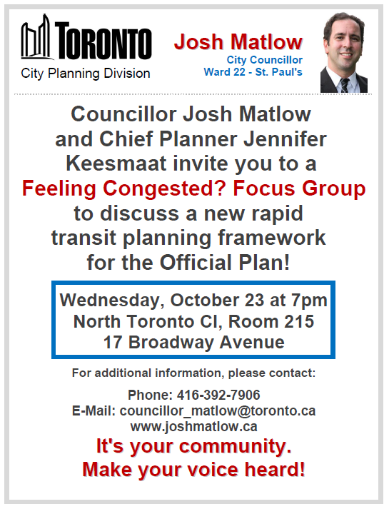 Josh Matlow City Councillor Ward 22 - St. Paul's Councillor Josh Matlow¬ and Chief Planner Jennifer Keesmaat invite you to a Feeling Congested? Focus Group to discuss proposed changes to the transportation policies in our Official Plan! Wednesday, October 23 at 7pm North Toronto CI, Room 215 17 Broadway Avenue For additional information, please contact: Phone: 416-392-7906 E-Mail: councillor_matlow@toronto.ca www.joshmatlow.ca It's your community. Make¬ your voice heard!